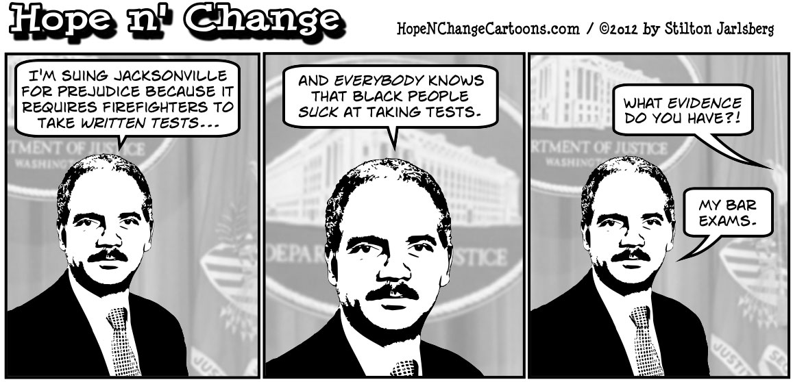 Eric Holder ignores important legal cases to sue Jacksonville over forcing black firefighters to take written exams, hopenchange, hope and change, hope n' change, stilton jarlsberg, tea party, conservative, political cartoon