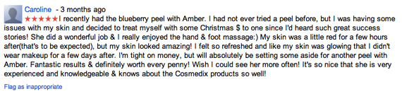 I recently had the blueberry peel with Amber. I had not ever tried a peel before, but I was having some issues with my skin and decided to treat myself with some Christmas $ to one since I'd heard such great success stories! She did a wonderful job & I really enjoyed the hand & foot massage:) My skin was a little red for a few hours after(that's to be expected), but my skin looked amazing! I felt so refreshed and like my skin was glowing that I didn't wear makeup for a few days after. I'm tight on money, but will absolutely be setting some aside for another peel with Amber. Fantastic results & definitely worth every penny! Wish I could see her more often! It's so nice that she is very experienced and knowledgeable & knows about the Cosmedix products so well!