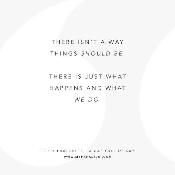 There isn't a way things should be. There is just what happens and what we do.
