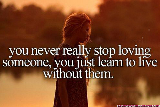 You never really stop loving someone you just learn to live without