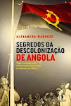 A-SEGREDOS DA DESCOLONIZAÇÃO DE ANGOLA' De Alexandra Marques  Edição D. Quixote  Lisboa 2013