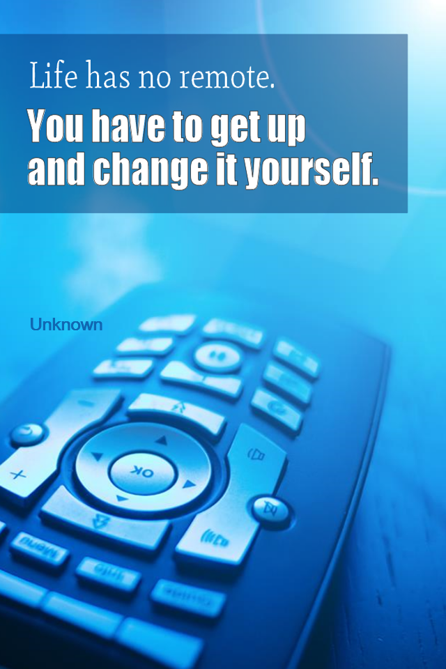 visual quote - image quotation for MOTIVATION – Life has no remote. You have to get up and change it yourself. - Unknown