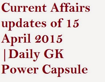 Current Affairs updates of 15 April 2015 |Daily GK Power Capsule