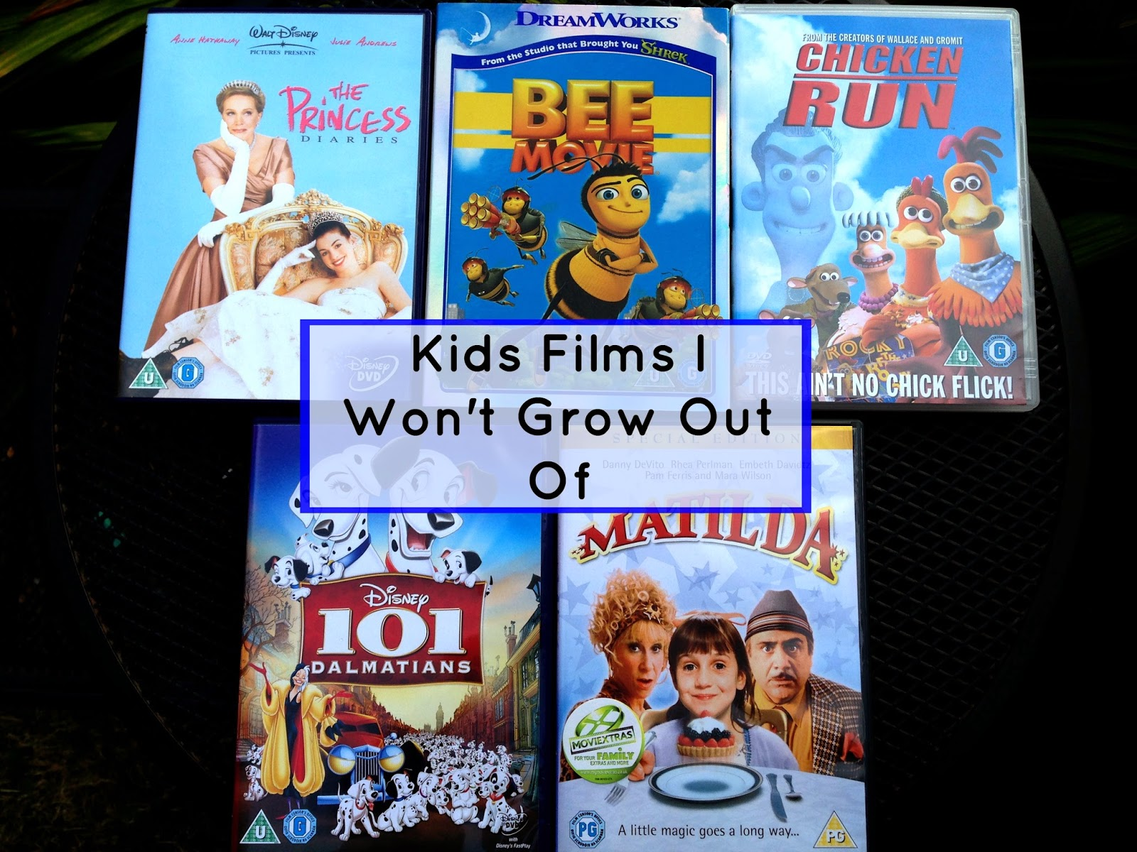 Films I Won't Grow Out Of- The Princess Diaries, Bee Movie, Chicken Run, 101 Dalmatians, Matilda