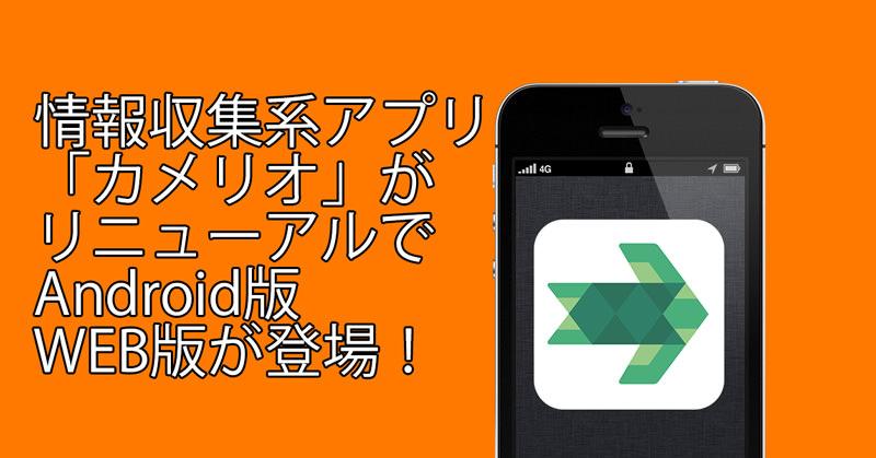 オススメ情報収集アプリ『カメリオ』がリニューアルしてAndroid版、WEB版も登場!