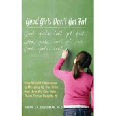 Good Girls Don't Get Fat:How Weight Obsession Is Messing Up Our Girls & How We Can Help Them Thrive