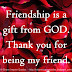 Friendship is a gift from GOD. Thank you for being my friend.