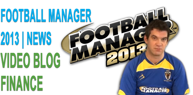 Football Manager 2013 Video Blogs: Finance