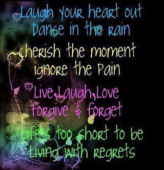 Laugh your heart out dance in the rain cherish the moment ignore the pain live, laugh, love forgive & forget life's too short to be living with regrets.
