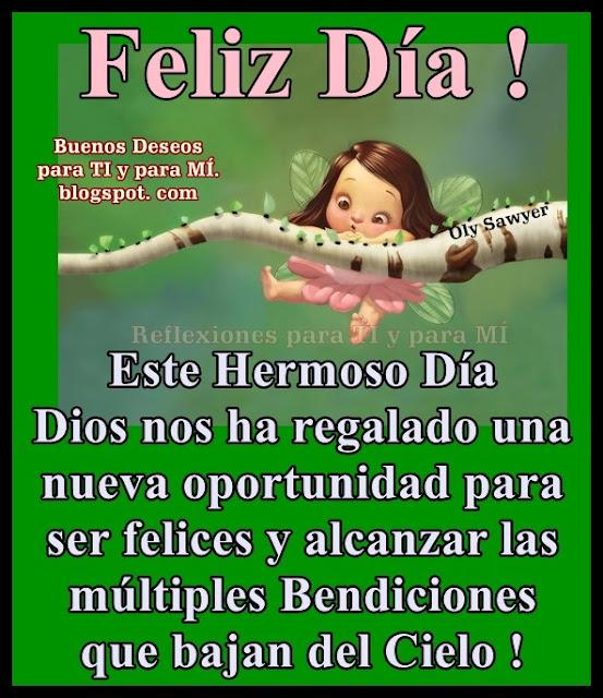 FELIZ DÍA  Este Hermoso Día Dios nos ha regalado una nueva oportunidad para ser felices y alcanzar las múltiples Bendiciones que bajan del Cielo!