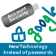 Google, the giant internet search engine is bringing a new idea of technology instead of Log in passwords. The decision is to use USB Key, Mobile phone etc as security for an account. The more and exact information will be outed by the next month, reported the daily mail.   The mission started on accordance of that, In coming years using passwords will not be a secure way to secure an account. And as remedies things can be used as security for an account log in. The things that are used as a security for accounts will be smart card attached.