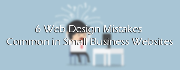 6 Web Design Mistakes Common in Small Business Websites