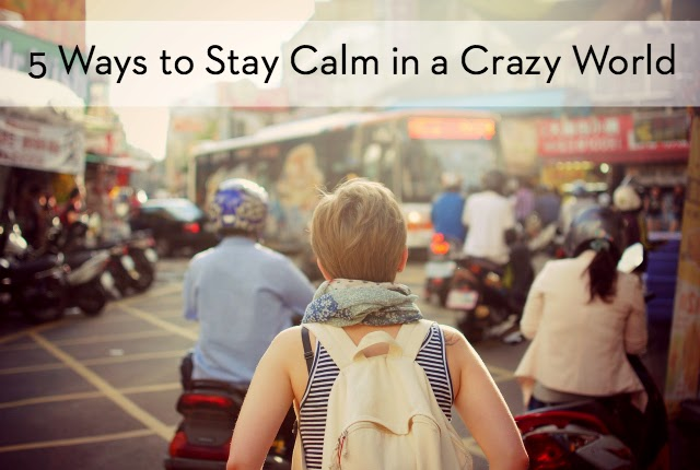 5 Ways to Stay Calm in a Crazy World
