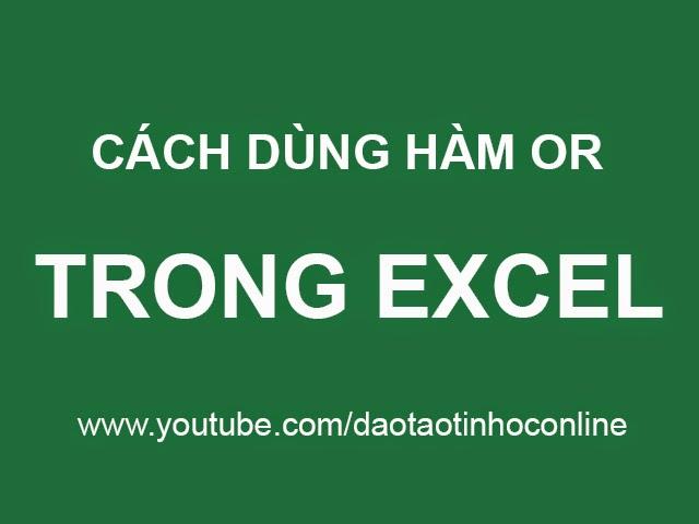 Hướng dẫn cách sử dụng hàm OR trong excel
