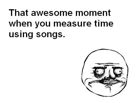That Awesome Moment When You Measure Time Using Songs