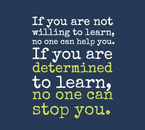 If you are not willing to learn, no one can help you. If ...