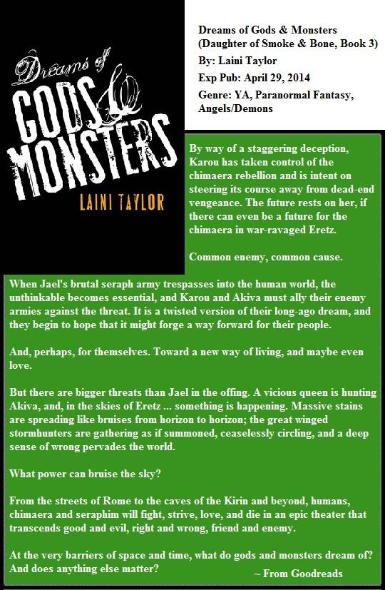 Dreams of Gods & Monsters  (Daughter of Smoke & Bone, Book 3)  By: Laini Taylor  Exp Pub: April 29, 2014  Genre: YA, Paranormal Fantasy, Angels/Demons