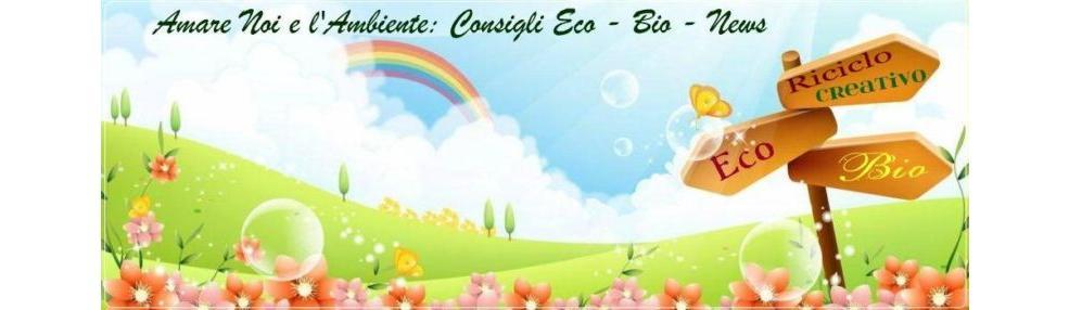 Amare Noi e L'Ambiente: Consigli Eco ☼ Bio ☼ News