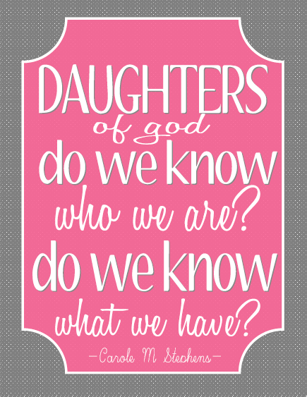 Daughters of god, do we know who we are? Do we know what we have?