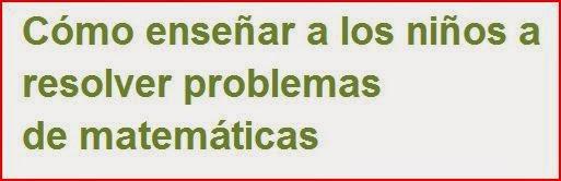 http://orientacionsanvicente.wordpress.com/2012/05/27/como-ensenar-a-los-ninos-a-resolver-problemas-de-matematicas/