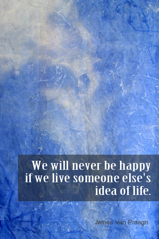 visual quote - image quotation for VALUES - We will never be happy if we live someone else's idea of life. - James Van Praagh