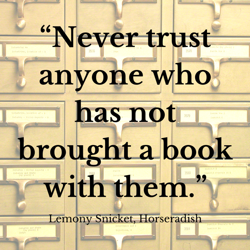 Never trust anyone who has not brought a book with them. - Lemony Snicket, Horseradish | #atozchallenge #quotes | @mryjhnsn