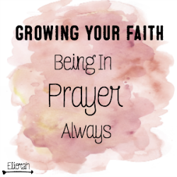 Growing Your Faith: Being In Prayer Always