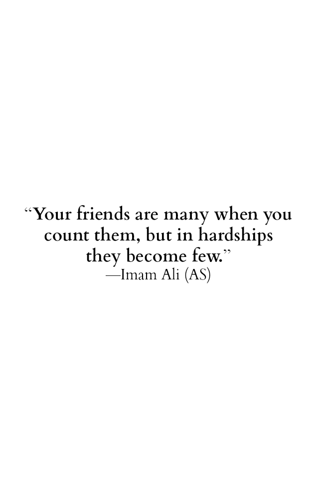 Your friends are many when you count them, but in hardships they become few.