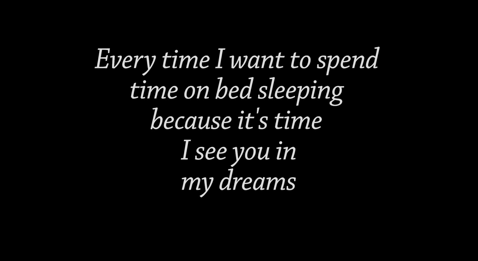 Every time I want to spend time on bed sleeping because it's time I see you in my dreams