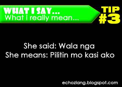 What I Say : What I really mean, Tip 3: She Said: Wala nga, She means: Pilitin mo ako