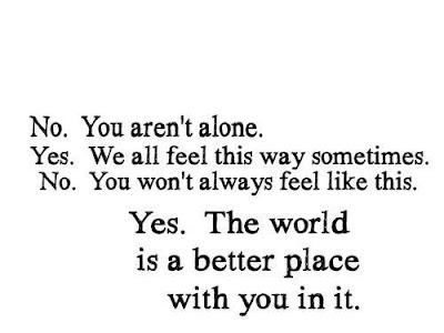 An image reads 'No. you aren't alone. Yes. We all feel this way sometimes. No. You won't always feel like this. Yes. The world is a better place with you in it.'