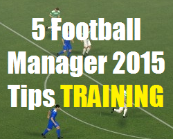 5 Football Manager 2015 Tips TRAINING