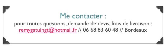 Me contacter :  pour toutes questions, demande de devis, frais de livraison :  remygatuingt@hotmail.fr // 06 68 83 60 48 // Bordeaux