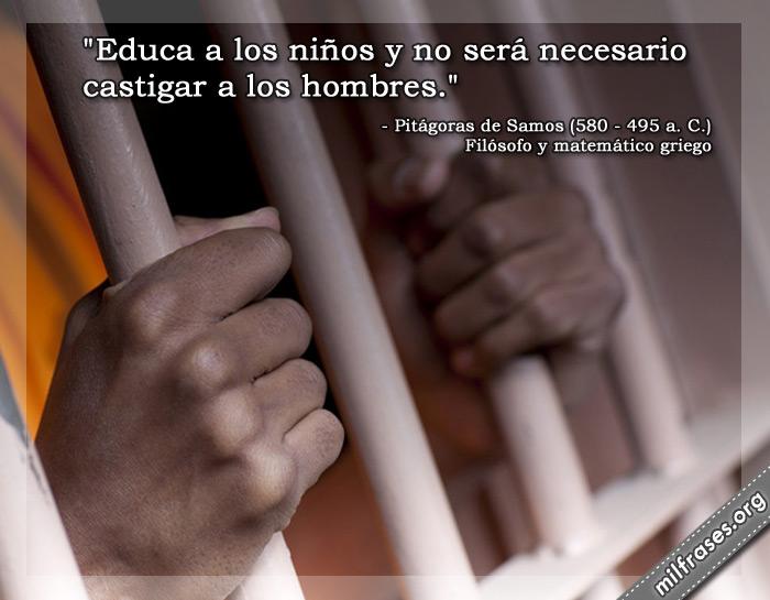 Educa a los niños y no será necesario castigar a los hombres. frases de Pitágoras