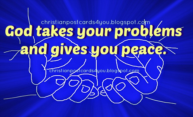 God takes your problems  and gives you peace. Christian postcard for you, free card for facebook status, friends. God will take care of you.