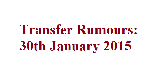 Transfer Rumours: 30th January 2015