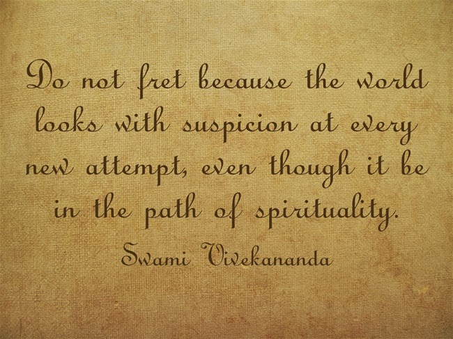 """Do not fret because the world looks with suspicion at every new attempt, even though it be in the path of spirituality."""