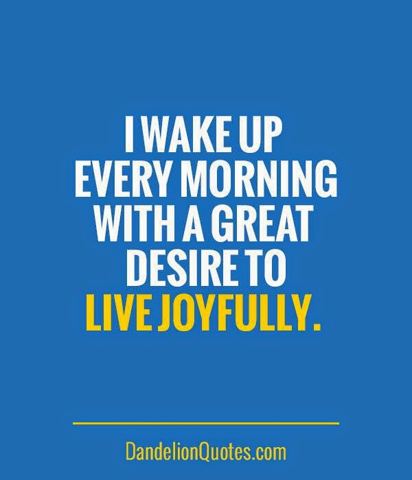 """I wake up every morning with a great desire to live joyfully."" ~ DandelionQuotes.com"