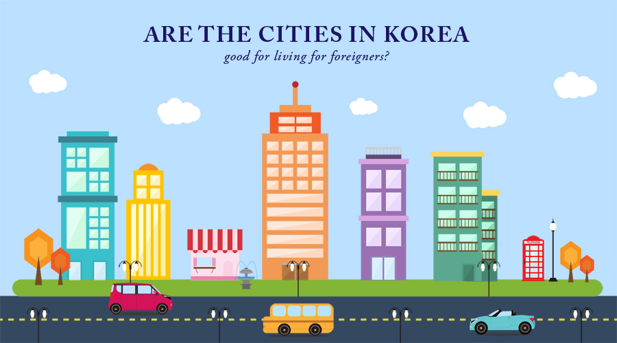 Are the cities in Korea good for living for foreigners?