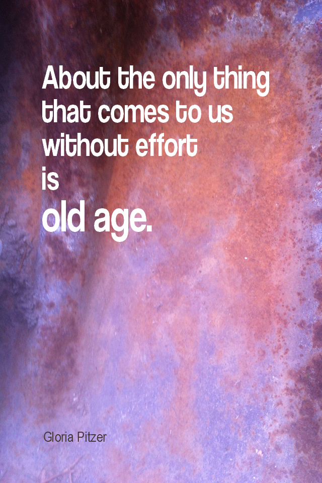 visual quote - image quotation for Work - About the only thing that comes to us without effort is old age. - Gloria Pitzer