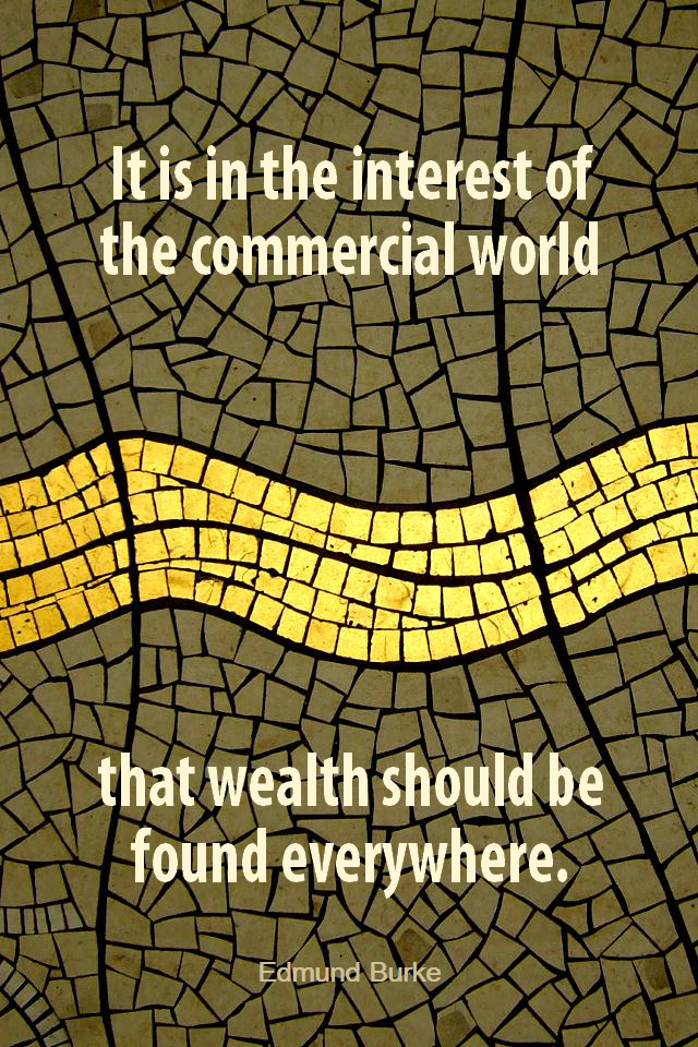 visual quote - image quotation for WEALTH - It is in the interest of the commercial world that wealth should be found everywhere. - Edmund Burke