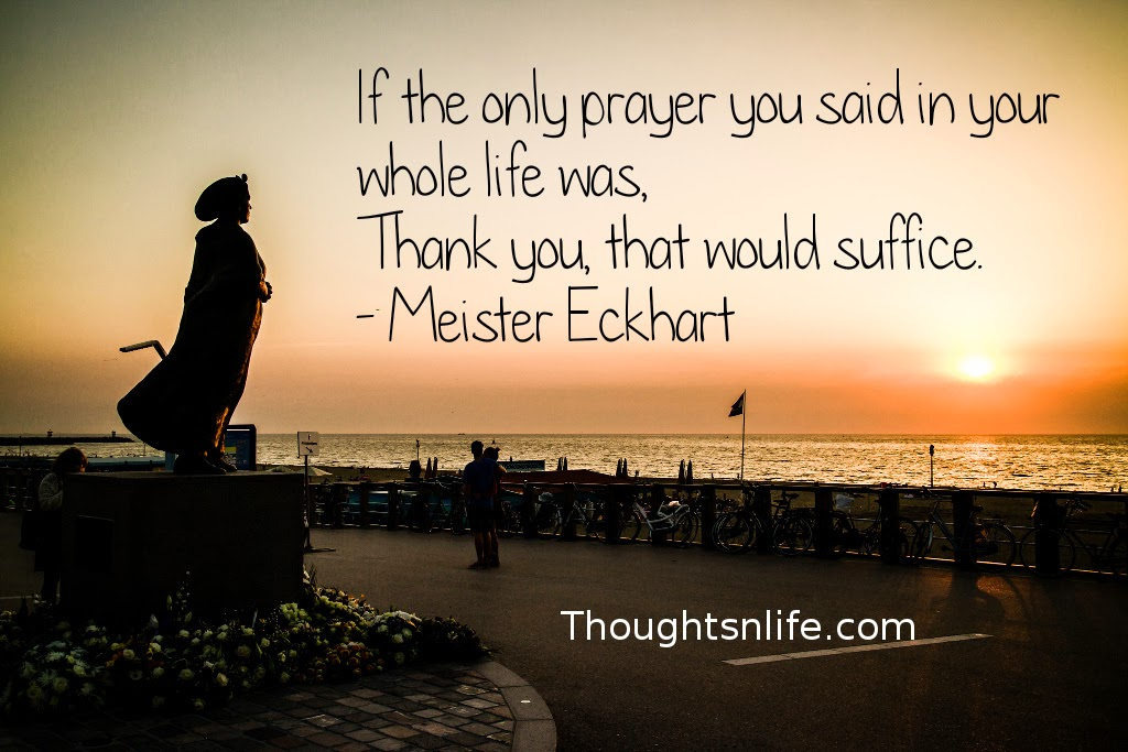 Thoughtsnlife.com: If the only prayer you said in your whole life was, Thank you, that would suffice. - Meister Eckhart