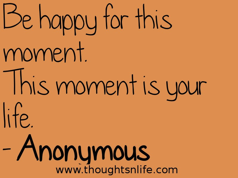 Thoughtsnlife.com :Be happy for this moment. This moment is your life. - Anonymous