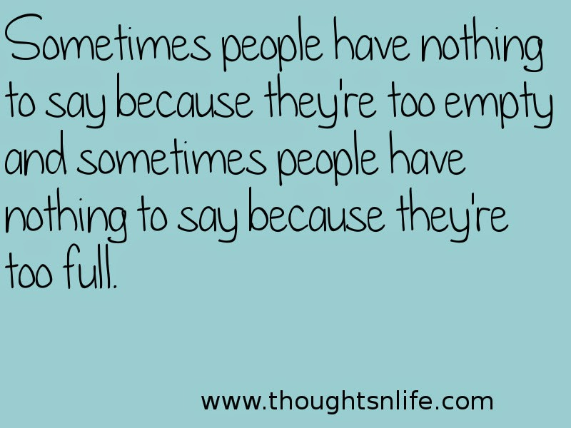 Thoughtsnlife: Sometimes people have nothing to say because they're too empty and sometimes people have nothing to say because they're too full.