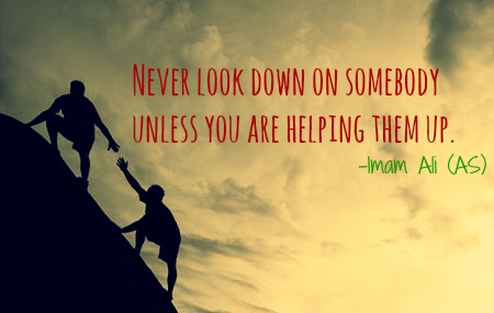 NEVER LOOK DOWN ON SOMEBODY UNLESS YOU ARE HELPING THEM UP.