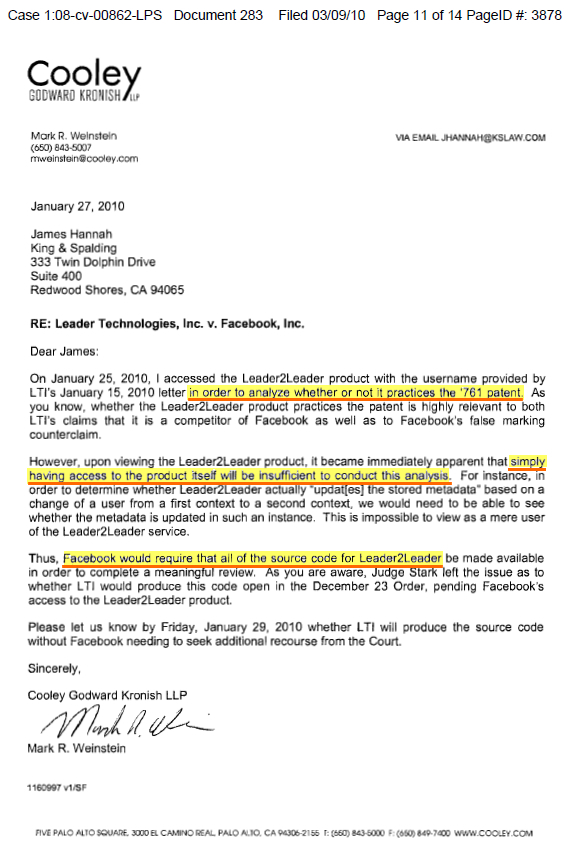 Fig. 8.1 – Facebook Attorney Mark Weinstein's Feb. 27, 2010 statement to Judge Leonard Stark that Facebook needed access to the Leader2Leader source code in order to prove whether or not the back end components practiced the '761 invention (six months before trial). Trial Doc. No.283, Ex. 3, PDF p. 11. TEXT: Mark R. Weinstein (650) 843-5007 mweinstein@cooley.com January 27, 2010 James Hannah King and Spalding 333 Twin Dolphin Drive Suite 400 Redwood Shores, CA 94065 RE: Leader Technologies, Inc. v. Facebook, Inc. Dear James: VIA EMAIL JHANNAH@KSLAW.COM On January 25, 2010, I accessed the Leader2Leader product with the username provided by LTI's January 15, 2010 letter in order to analyze whether or not it practices the '761 patent. As you know, whether the Leader2Leader product practices the patent is highly relevant to both LTI's claims that it is a competitor of Facebook as well as to Facebook's false marking counterclaim. However, upon viewing the Leader2Leader product, it became immediately apparent that simply having access to the product itself will be insufficient to conduct this analysis. For instance, in order to determine whether Leader2Leader actually 'updat[es) the stored metadata' based on a change of a user from a first context to a second context, we would need to be able to see whether the metadata is updated in such an instance. This is impossible to view as a mere user of the Leader2Leader service. Thus, Facebook would require that all of the source code for Leader2Leader be made available in order to complete a meaningful review. As you are aware, Judge Stark left the issue as to whether LTI would produce this code open in the December 23 Order, pending Facebook's access to the Leader2Leader product. Please let us know by Friday, January 29, 2010 whether LTI will produce the source code without Facebook needing to seek additional recourse from the Court. Sincerely, Cooley Godward Kronish LLP Mark R. Weinstein 1160997 v1/SF FIVE PALO ALTO SQUARE, 3000 EL CAMINO REAL PALO ALTO. CA 94306-2155 r: (650) 843-5O00 F: (650) 849-7400 WWW.COOLEY.COM