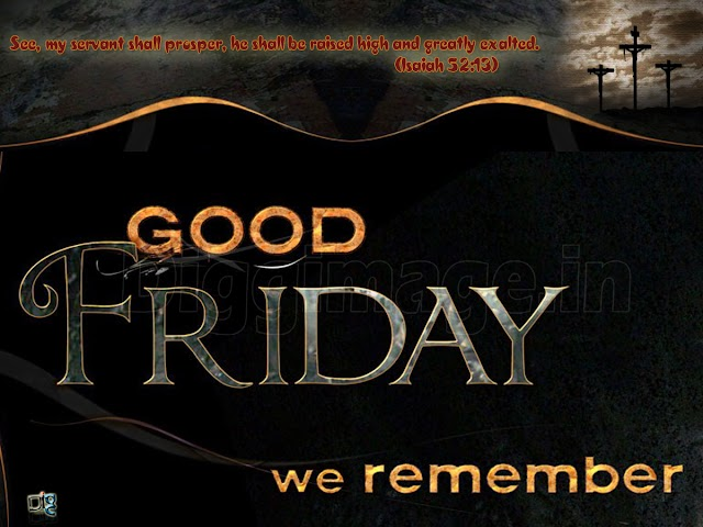 Good Friday we remember See, my servant shall prosper, he shall be raised high and greatly exalted