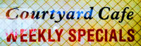 Courtyard Cafe Weekly Specials