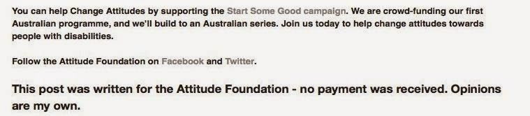 Example of non sponsored blog post - You can help Change Attitudes by supporting the Start Some Good campaign. We are crowd-funding our first Australian programme, and we'll build to an Australian series. Join us today to help change attitudes towards people with disabilities.  Follow the Attitude Foundation on Facebook and Twitter.   This post was written for the Attitude Foundation - no payment was received. Opinions are my own.""